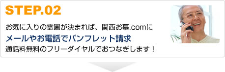 STEP.02お気に入りの霊園が決まれば、関西お墓.comにメールやお電話でパンフレット請求通話料無料のフリーダイヤルでおつなぎします!